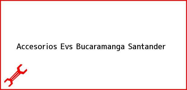 Teléfono, Dirección y otros datos de contacto para Accesorios Evs, Bucaramanga, Santander, Colombia