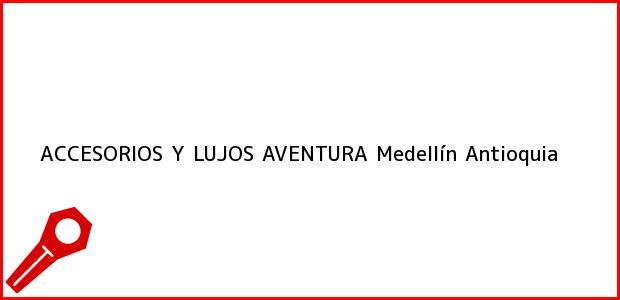 Teléfono, Dirección y otros datos de contacto para ACCESORIOS Y LUJOS AVENTURA, Medellín, Antioquia, Colombia