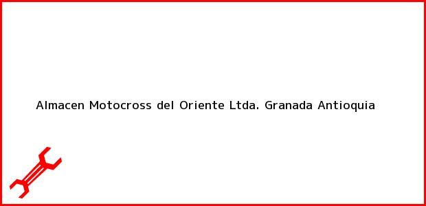 Teléfono, Dirección y otros datos de contacto para Almacen Motocross del Oriente Ltda., Granada, Antioquia, Colombia