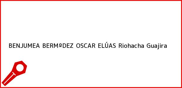 Teléfono, Dirección y otros datos de contacto para BENJUMEA BERMºDEZ OSCAR ELÚAS, Riohacha, Guajira, Colombia