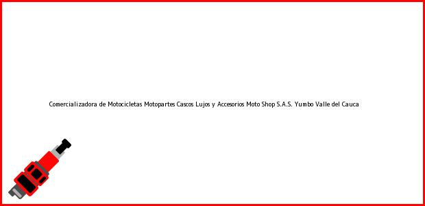 Teléfono, Dirección y otros datos de contacto para Comercializadora de Motocicletas Motopartes Cascos Lujos y Accesorios Moto Shop S.A.S., Yumbo, Valle del Cauca, Colombia