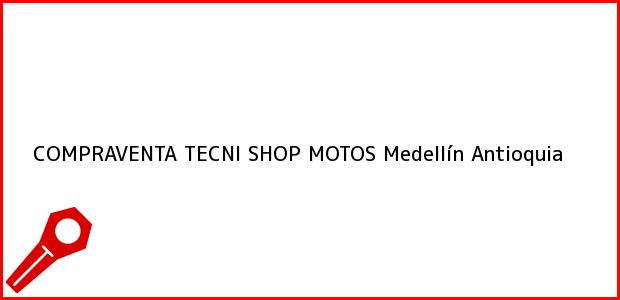 Teléfono, Dirección y otros datos de contacto para COMPRAVENTA TECNI SHOP MOTOS, Medellín, Antioquia, Colombia