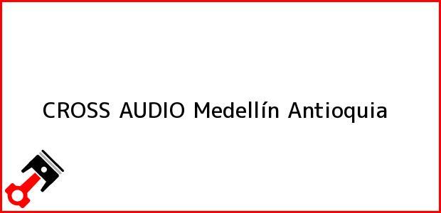 Teléfono, Dirección y otros datos de contacto para CROSS AUDIO, Medellín, Antioquia, Colombia