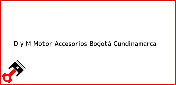 Teléfono, Dirección y otros datos de contacto para D y M Motor Accesorios, Bogotá, Cundinamarca, Colombia