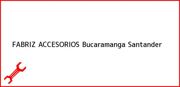 Teléfono, Dirección y otros datos de contacto para FABRIZ ACCESORIOS, Bucaramanga, Santander, Colombia