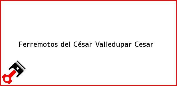 Teléfono, Dirección y otros datos de contacto para Ferremotos del César, Valledupar, Cesar, Colombia
