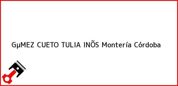 Teléfono, Dirección y otros datos de contacto para GµMEZ CUETO TULIA INÕS, Montería, Córdoba, Colombia
