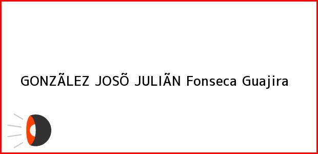 Teléfono, Dirección y otros datos de contacto para GONZÃLEZ JOSÕ JULIÃN, Fonseca, Guajira, Colombia