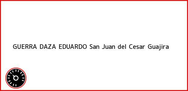 Teléfono, Dirección y otros datos de contacto para GUERRA DAZA EDUARDO, San Juan del Cesar, Guajira, Colombia