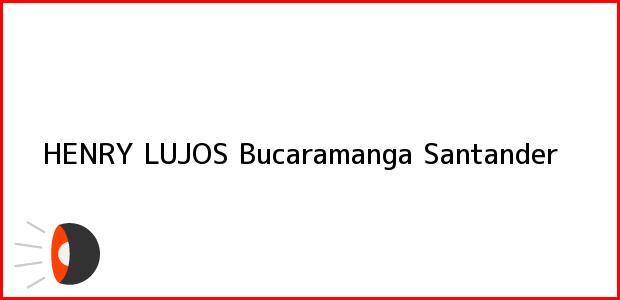Teléfono, Dirección y otros datos de contacto para HENRY LUJOS, Bucaramanga, Santander, Colombia