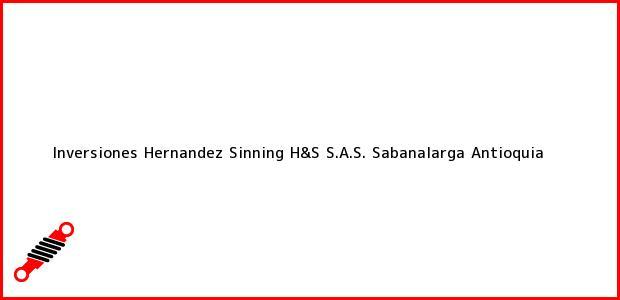 Teléfono, Dirección y otros datos de contacto para Inversiones Hernandez Sinning H&S S.A.S., Sabanalarga, Antioquia, Colombia