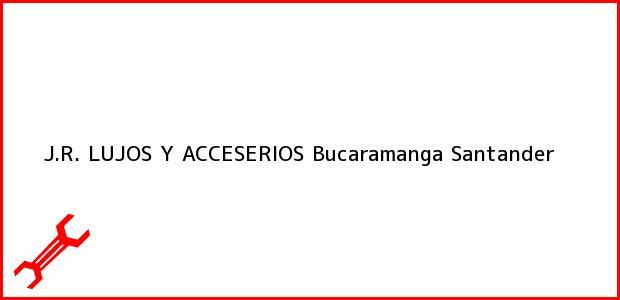 Teléfono, Dirección y otros datos de contacto para J.R. LUJOS Y ACCESERIOS, Bucaramanga, Santander, Colombia