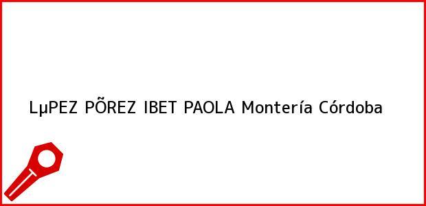 Teléfono, Dirección y otros datos de contacto para LµPEZ PÕREZ IBET PAOLA, Montería, Córdoba, Colombia