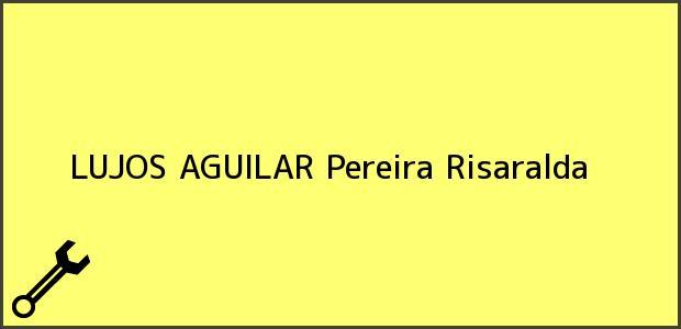 Teléfono, Dirección y otros datos de contacto para LUJOS AGUILAR, Pereira, Risaralda, Colombia