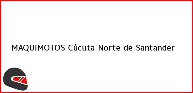 Teléfono, Dirección y otros datos de contacto para MAQUIMOTOS, Cúcuta, Norte de Santander, Colombia