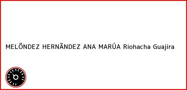 Teléfono, Dirección y otros datos de contacto para MELÕNDEZ HERNÃNDEZ ANA MARÚA, Riohacha, Guajira, Colombia