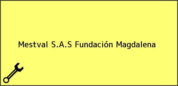 Teléfono, Dirección y otros datos de contacto para Mestval S.A.S, Fundación, Magdalena, Colombia