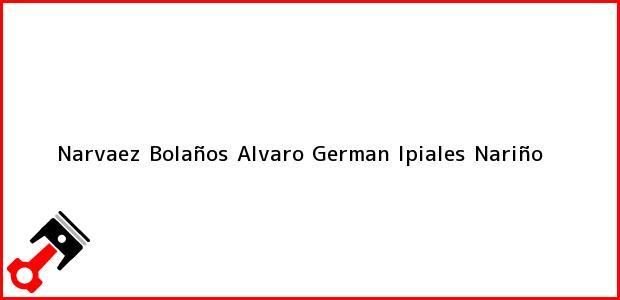 Teléfono, Dirección y otros datos de contacto para Narvaez Bolaños Alvaro German, Ipiales, Nariño, Colombia
