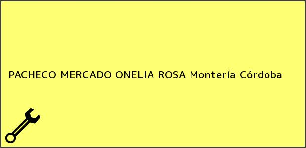 Teléfono, Dirección y otros datos de contacto para PACHECO MERCADO ONELIA ROSA, Montería, Córdoba, Colombia