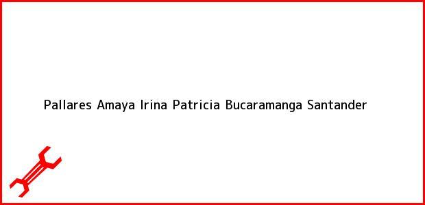 Teléfono, Dirección y otros datos de contacto para Pallares Amaya Irina Patricia, Bucaramanga, Santander, Colombia