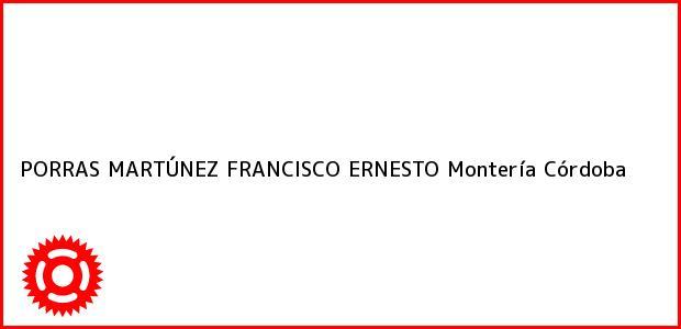 Teléfono, Dirección y otros datos de contacto para PORRAS MARTÚNEZ FRANCISCO ERNESTO, Montería, Córdoba, Colombia
