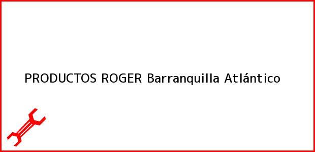 Teléfono, Dirección y otros datos de contacto para PRODUCTOS ROGER, Barranquilla, Atlántico, Colombia