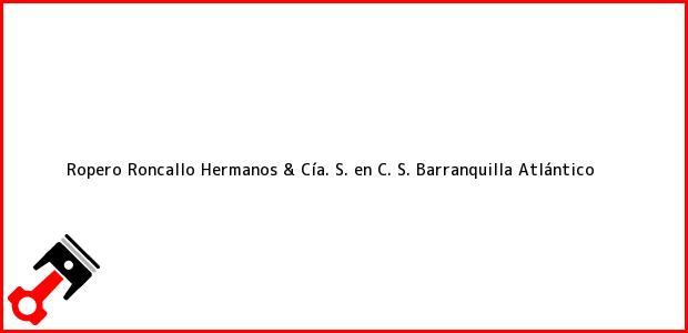 Teléfono, Dirección y otros datos de contacto para Ropero Roncallo Hermanos & Cía. S. en C. S., Barranquilla, Atlántico, Colombia