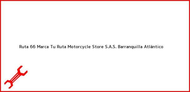 Teléfono, Dirección y otros datos de contacto para Ruta 66 Marca Tu Ruta Motorcycle Store S.A.S., Barranquilla, Atlántico, Colombia