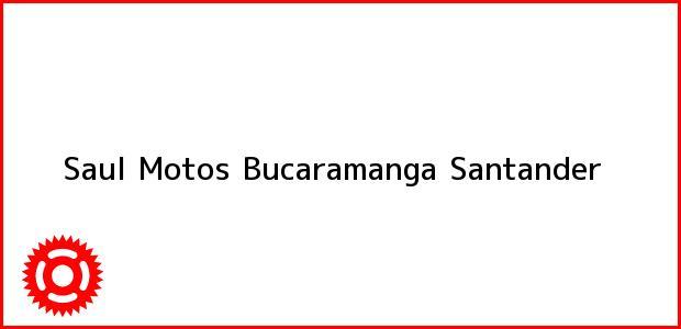 Teléfono, Dirección y otros datos de contacto para Saul Motos, Bucaramanga, Santander, Colombia