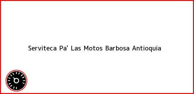 Teléfono, Dirección y otros datos de contacto para Serviteca Pa' Las Motos, Barbosa, Antioquia, Colombia