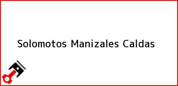 Teléfono, Dirección y otros datos de contacto para solomotos, Manizales, Caldas, Colombia