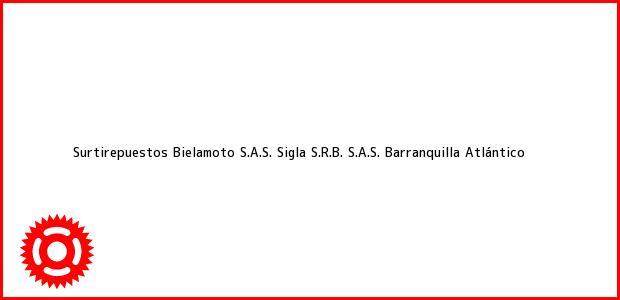 Teléfono, Dirección y otros datos de contacto para Surtirepuestos Bielamoto S.A.S. Sigla S.R.B. S.A.S., Barranquilla, Atlántico, Colombia