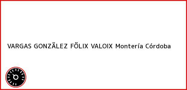Teléfono, Dirección y otros datos de contacto para VARGAS GONZÃLEZ FÕLIX VALOIX, Montería, Córdoba, Colombia