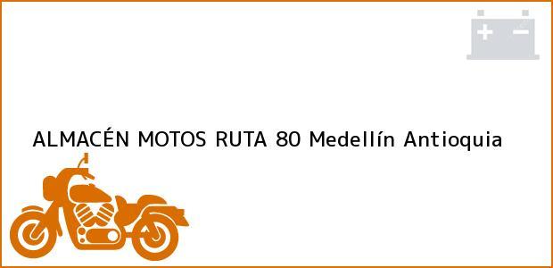 Teléfono, Dirección y otros datos de contacto para ALMACÉN MOTOS RUTA 80, Medellín, Antioquia, Colombia