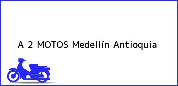 Teléfono, Dirección y otros datos de contacto para A 2 MOTOS, Medellín, Antioquia, Colombia