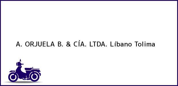Teléfono, Dirección y otros datos de contacto para A. ORJUELA B. & CÍA. LTDA., Líbano, Tolima, Colombia