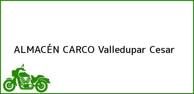 Teléfono, Dirección y otros datos de contacto para ALMACÉN CARCO, Valledupar, Cesar, Colombia
