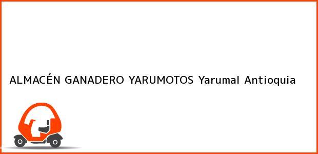 Teléfono, Dirección y otros datos de contacto para ALMACÉN GANADERO YARUMOTOS, Yarumal, Antioquia, Colombia