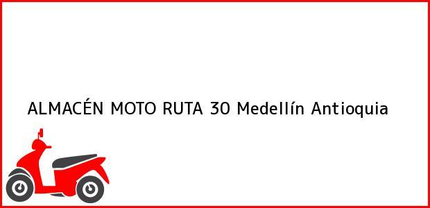 Teléfono, Dirección y otros datos de contacto para ALMACÉN MOTO RUTA 30, Medellín, Antioquia, Colombia