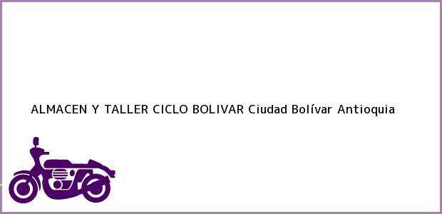 Teléfono, Dirección y otros datos de contacto para ALMACEN Y TALLER CICLO BOLIVAR, Ciudad Bolívar, Antioquia, Colombia