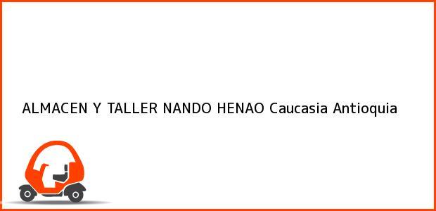Teléfono, Dirección y otros datos de contacto para ALMACEN Y TALLER NANDO HENAO, Caucasia, Antioquia, Colombia