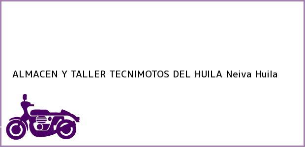 Teléfono, Dirección y otros datos de contacto para ALMACEN Y TALLER TECNIMOTOS DEL HUILA, Neiva, Huila, Colombia
