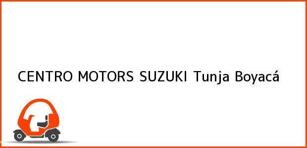 Teléfono, Dirección y otros datos de contacto para CENTRO MOTORS SUZUKI, Tunja, Boyacá, Colombia