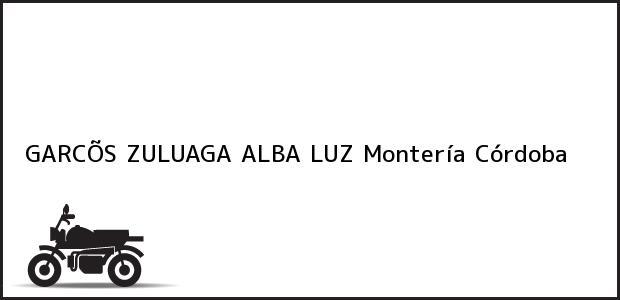 Teléfono, Dirección y otros datos de contacto para GARCÕS ZULUAGA ALBA LUZ, Montería, Córdoba, Colombia