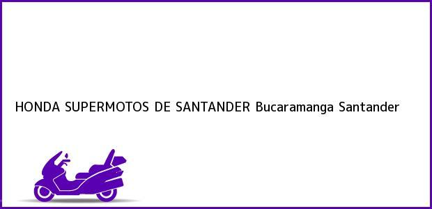 Teléfono, Dirección y otros datos de contacto para HONDA SUPERMOTOS DE SANTANDER, Bucaramanga, Santander, Colombia