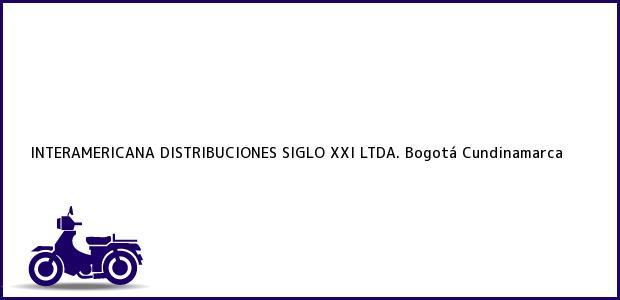 Teléfono, Dirección y otros datos de contacto para INTERAMERICANA DISTRIBUCIONES SIGLO XXI LTDA., Bogotá, Cundinamarca, Colombia