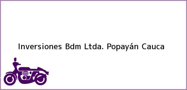 Teléfono, Dirección y otros datos de contacto para Inversiones Bdm Ltda., Popayán, Cauca, Colombia