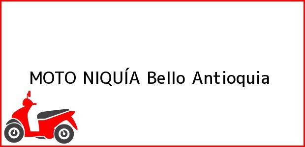 Teléfono, Dirección y otros datos de contacto para MOTO NIQUÍA, Bello, Antioquia, Colombia