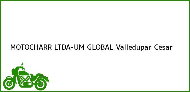 Teléfono, Dirección y otros datos de contacto para MOTOCHARR LTDA-UM GLOBAL, Valledupar, Cesar, Colombia