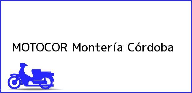 Teléfono, Dirección y otros datos de contacto para MOTOCOR, Montería, Córdoba, Colombia